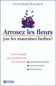 Fletcher Peacock - Arrosez les fleurs, pas les mauvaises herbes ! - Une stratégie qui révolutionne les relations professionnelles, amoureuses, familiales.