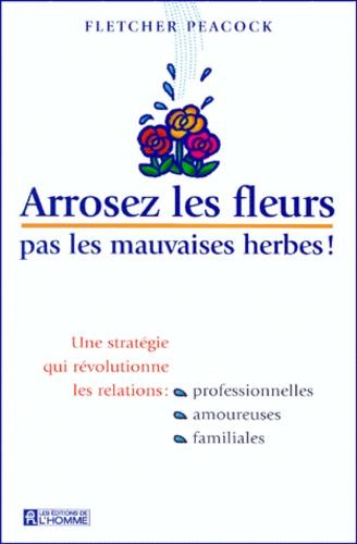 Arrosez les fleurs, pas les mauvaises herbes !. Une stratégie qui révolutionne les relations professionnelles, amoureuses, familiales