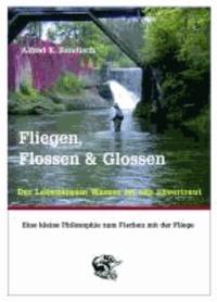 Fliegen, Flossen & Glossen - Der Lebensraum Wasser ist uns anvertraut - Eine kleine Philosophie zum Fischen mit der Fliege.