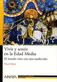 Flocel Sabaté - Vivir y sentir en la Edad Media - El mundo visto con ojos medievales.