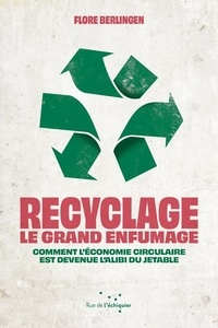 Flore Berlingen - Recyclage : le grand enfumage - Comment l'économie circulaire est devenue l'alibi du jetable.