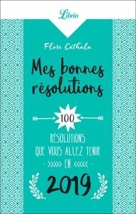 Flore Cathala - Mes bonnes résolutions 2019 - 100 résolutions que vous allez tenir en 2019.