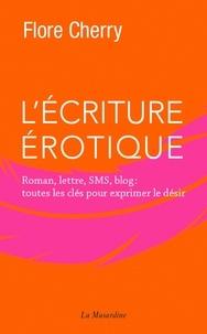 Flore Cherry - L'écriture érotique - Roman, lettre, sms, blog : toutes les clés pour exprimer le désir.