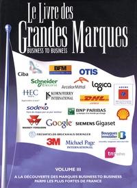 Flore d' Arfeuille et Edmond Farelle - Le livre des grandes marques business to business - Volume 3, A la découverte des marques business to business parmi les plus fortes de France.