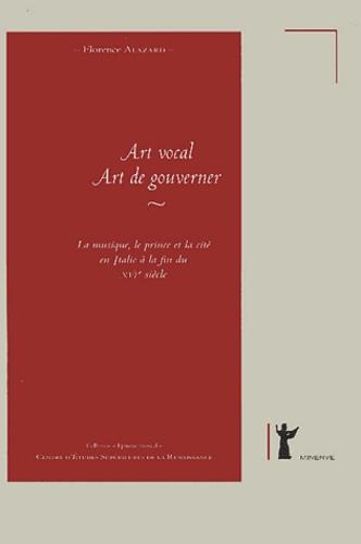 Florence Alazard - Art vocal, art de gouverner - La musique, le prince et la cité en Italie à la fin du XVIe siècle..