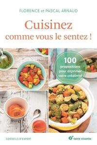 Florence Arnaud et Pascal Arnaud - Cuisinez comme vous le sentez ! - 100 propositions pour s'exprimer en cuisine.