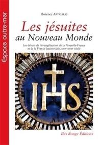 Florence Artigalas - Les jésuites au Nouveau Monde - Les débuts de l'évangélisation de la Nouvelle-France et de la France équinoxiale, XVIIe-XVIIIe siècle.