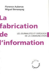 Florence Aubenas et Miguel Benasayag - La fabrication de l'information - Les journalistes et l'idéologie de la communication.