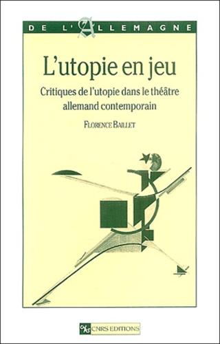Florence Baillet - L'utopie en jeu - Critiques de l'utopie dans le théâtre allemand contempoain.