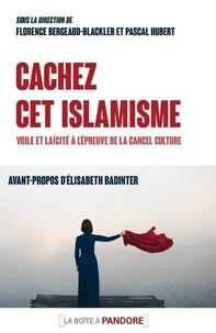 Florence Bergeaud-Blackler - Cachez cet islamisme - Voile et laïcité à l'épreuve de la cancel culture.