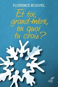 Florence Bosviel et Florence Grellety bosviel - Et toi, grand-mère, en quoi tu crois ? - De 10 à 25 ans, ils posent leurs questions sur la foi.