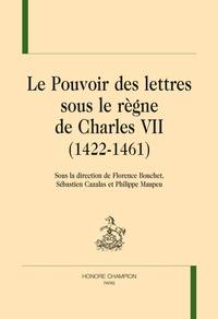 Florence Bouchet et Sébastien Cazalas - Le Pouvoir des lettres sous le règne de Charles VII (1422 - 1461).