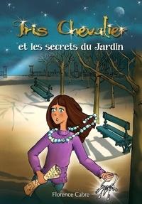 Florence Cabre - Iris Chevalier et les secrets du Jardin - Tome 1.