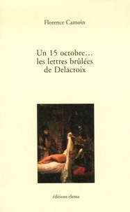 Florence Camoin - Un 15 octobre... Les lettres brûlées de Delacroix.