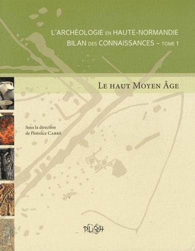 Florence Carré - L'archéologie en Haute-Normandie : bilan des connaissances - Tome 1, Le Haut Moyen Age.