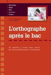Florence Chaucheyras et Chloé Gaboriaux - L'orthographe après le bac - Se remettre à niveau pour réussir les écrits professionnels et universitaires.