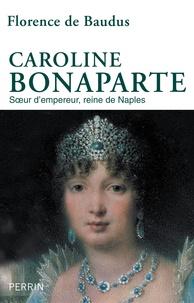 Florence de Baudus - Caroline Bonaparte - Soeur d'empereur, reine de Naples.