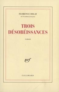 Florence Delay - Trois désobéissances.