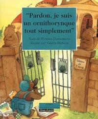 Florence Desmazures et Valérie Michaut - Pardon, je suis un ornithorynque tout simplement.