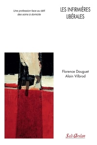 Florence Douguet et Alain Vilbrod - Les infirmières libérales - Une profession face au défi des soins à domicile.