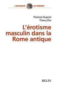 Florence Dupont et Thierry Eloi - L'érotisme masculin dans la Rome antique.