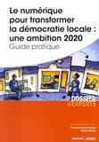 Florence Durand-Tornare et Pascal Nicolle - Le numérique pour transformer la démocratie locale : une ambition 2020 - Guide pratique.