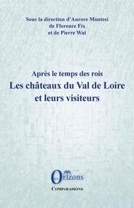 Florence Fix et Pierre Wat - Après le temps des rois - Les châteaux du Val de Loire et leurs visiteurs.
