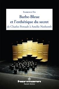 Florence Fix - Barbe-Bleue et l'esthétique du secret de Charles Perrault à Amélie Nothomb.