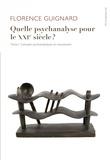 Florence Guignard - Quelle psychanalyse pour le XXIe siècle ? - Tome 1, Concepts psychanalytiques en mouvement.