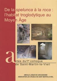 Florence Guillot et Annick Despratx - De la spelunca à la roca : l'habitat troglodytique au Moyen Age - Actes du 1er colloque de Saint-Martin-le-Vieil.