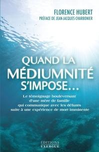 Florence Hubert - Quand la médiumnité s'impose... - Le témoignage bouleversant d'une mère de famille qui communique avec les défunts.