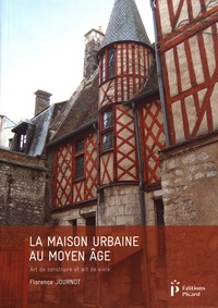 Florence Journot - La maison urbaine au Moyen Age - Art de construire et art de vivre.