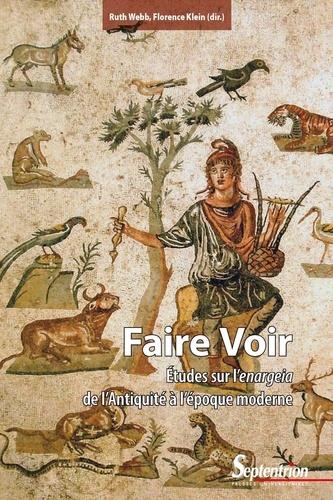 Florence Klein et Ruth Webb - Faire voir - Etudes sur l'enargeia de l'Antiquité à l'époque moderne.