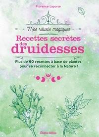 Florence Laporte - Recettes secrètes des druidesses - Plus de 60 recettes à base de plantes pour se reconnecter à la Nature !.