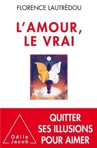 Florence Lautrédou - L'amour, le vrai - Quitter ses illusions pour aimer.