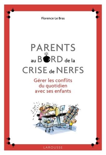 Florence Le Bras - Parents au bord de la crise de nerfs - Gérer les conflits du quotidien avec ses enfants.