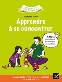 Florence Millot - Apprendre à se concentrer - Comprendre votre enfant, le motiver et jouer avec lui..