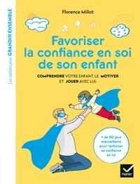 Florence Millot - Favoriser la confiance en soi de son enfant - Comprendre votre enfant, le motiver et jouer avec lui.