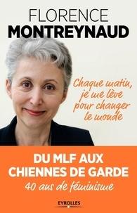 Florence Montreynaud - Chaque matin, je me lève pour changer le monde - Du MLF aux Chiennes de garde, 40 ans de féminisme.