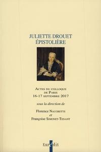 Florence Naugrette et Françoise Simonet-Tenant - Juliette Drouet épistolière - Actes du colloque de Paris, 16-17 septembre 2017.