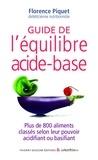 Florence Piquet - Guide de l'équilibre acide-base - Plus de 800 aliments classés selon leur pouvoir acidifiant ou basifiant.