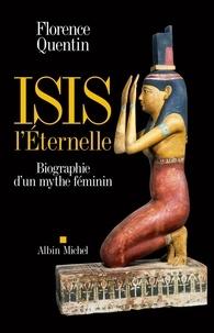 Florence Quentin - Isis l'Eternelle - Biographie d'un mythe féminin.
