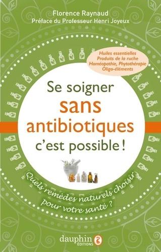 Florence Raynaud - Se soigner sans antibiotiques, c'est possible ! - Quels remèdes naturels pour choisir votre santé ?.