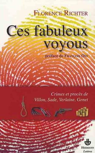 Florence Richter - Ces fabuleux voyous - Crimes et procès de Villon, Sade, Verlaine et Genet.