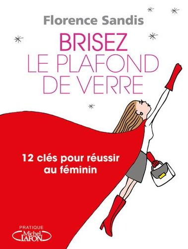 Florence Sandis - Brisez le plafond de verre ! - 12 clés pour réussir au féminin.