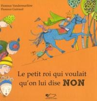 Florence Vandermarlière et Florence Guiraud - Le petit roi qui voulait qu'on lui dise non.