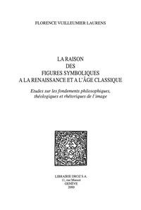 Florence Vuilleumier Laurens - La raison des figures symboliques à la Renaissance et à l'Age Classique - Etudes sur les fondements philosophiques, théologiques et rhétoriques de l'image.