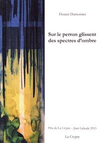 Florent Dumontier - Sur le perron glissent des spectres d'ombre.