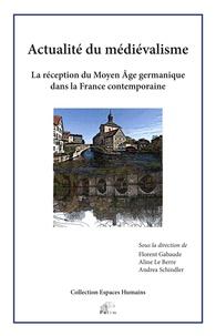 Florent Gabaude et Aline Le Berre - Actualité du médiévalisme - La réception du Moyen Age germanique dans la France contemporaine.