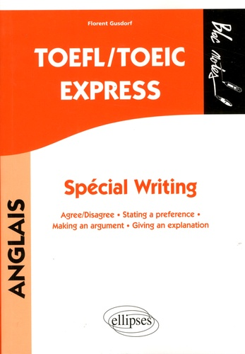 Florent Gusdorf - TOEFL/TOEIC Express, Spécial Writing - Agree/Disagree, Stating a preference, Making an argument, Giving an explanation.